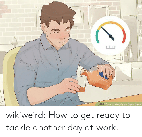 Another Day: wiki How to Get Brain Cells Back wikiweird:  How to get ready to tackle another day at work.