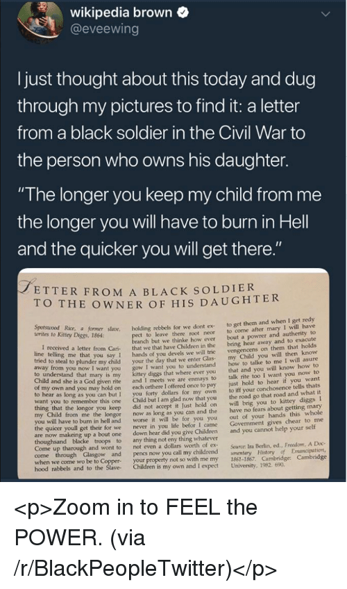 """Blackpeopletwitter, Children, and God: wikipedia brown  @eveewing  I just thought about this today and dug  through my pictures to find it: a letter  from a black soldier in the Civil War to  the person who owns his daughter.  """"The longer you keep my child from me  the longer you will have to burn in Hell  and the quicker you will get there  ETTER FROM A BLACK SOLDIER  O THE OWNER OF HIS DAUGHTER  Kitey Dice r såane. holding rebbels for we dont ex to get them and when I get redy  t to leave there root neor to come after mary I will have  anch but we thinke how ever bout a powrer and autherity to  letter from Cari that we that have Children in the bring hear away and to exacute  you say 1 hands of you devels we will trie  o steal to plunder my child your the day that we enter Glas  I want you to understand  diggs that where ever you  given rite and I meets we are enmays to  own and you may hold on each orthere I offered once to pay  to hear as long as you can but I you forty dollars for my own  want you to remembor this one Child but I am glad now that you  vengencens on them that holds  my Child you will then know  how to talke to me I will asure  that and you will know how to  talk rite too I want you now to  just hold to hear if you want  to iff your conchosence tells thats  the road go that road and what it  to understand that mary is my  Child and she is a God  longor you keep did not accept it Just hold on will brig you to kittey diggs I  from me the longor now as long as you can and the have no fears about getting mary  out of your hands this whole  Govenment gives chear to me  worse it will be for you you  I came  to burn in hell and  the quicer youll get their for we  never in you life befor  are now makeing up a bout one down hear did you give Children and you cannot help your self  Come up tharough and wont to  not even a dollars worth of ex  Source: Ira Berlin, ed., Freedom, A Doc  when we come wo be to Coppe  hood rabbels  your property not so with me my"""