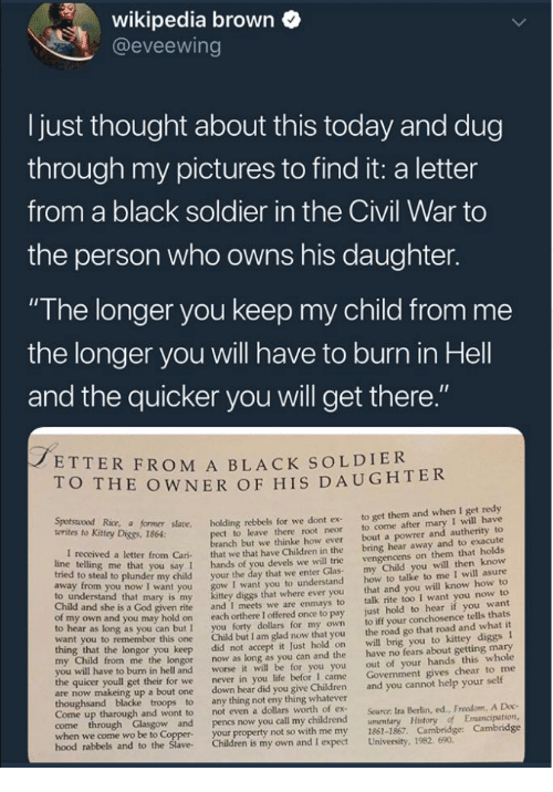 """Children, God, and Life: wikipedia brown  @eveewing  I just thought about this today and dug  through my pictures to find it: a letter  from a black soldier in the Civil War to  the person who owns his daughter.  """"The longer you keep my child from me  the longer you will have to burn in Hell  and the quicker you will get there  ETTER FROM A BLACK SOLDIER  O THE OWNER OF HIS DAUGHTER  Kitey Dice r såane. holding rebbels for we dont ex to get them and when I get redy  t to leave there root neor to come after mary I will have  anch but we thinke how ever bout a powrer and autherity to  letter from Cari that we that have Children in the bring hear away and to exacute  you say 1 hands of you devels we will trie  o steal to plunder my child your the day that we enter Glas  I want you to understand  diggs that where ever you  given rite and I meets we are enmays to  own and you may hold on each orthere I offered once to pay  to hear as long as you can but I you forty dollars for my own  want you to remembor this one Child but I am glad now that you  vengencens on them that holds  my Child you will then know  how to talke to me I will asure  that and you will know how to  talk rite too I want you now to  just hold to hear if you want  to iff your conchosence tells thats  the road go that road and what it  to understand that mary is my  Child and she is a God  longor you keep did not accept it Just hold on will brig you to kittey diggs I  from me the longor now as long as you can and the have no fears about getting mary  out of your hands this whole  Govenment gives chear to me  worse it will be for you you  I came  to burn in hell and  the quicer youll get their for we  never in you life befor  are now makeing up a bout one down hear did you give Children and you cannot help your self  Come up tharough and wont to  not even a dollars worth of ex  Source: Ira Berlin, ed., Freedom, A Doc  when we come wo be to Coppe  hood rabbels  your property not so with me my 1861-1867. Ca"""