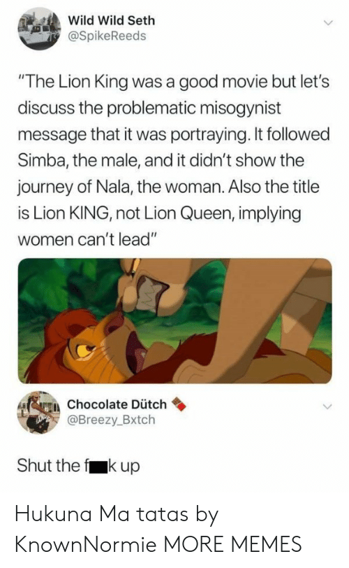 """Dank, Journey, and Memes: Wild Wild Seth  @SpikeReeds  """"The Lion King was a good movie but let's  discuss the problematic misogynist  message that it was portraying. It followed  Simba, the male, and it didn't show the  journey of Nala, the woman. Also the title  is Lion KING, not Lion Queen, implying  women can't lead""""  erein chocolate Dütch  Breezy.Bxtch  Shut the f kup Hukuna Ma tatas by KnownNormie MORE MEMES"""