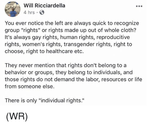 """cloths: Will Ricciardella  4 hrs  You ever notice the left are always quick to recognize  group """"rights"""" or rights made up out of whole cloth?  It's always gay rights, human rights, reproducitive  rights, women's rights, transgender rights, right to  choose, right to healthcare eto.  They never mention that rights don't belong to a  behavior or groups, they belong to individuals, and  those rights do not demand the labor, resources or life  from someone else  There is only """"individual rights. (WR)"""