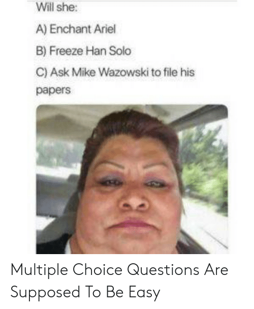 Han Solo: Will she:  A) Enchant Ariel  B) Freeze Han Solo  C) Ask Mike Wazowski to file his  papers Multiple Choice Questions Are Supposed To Be Easy