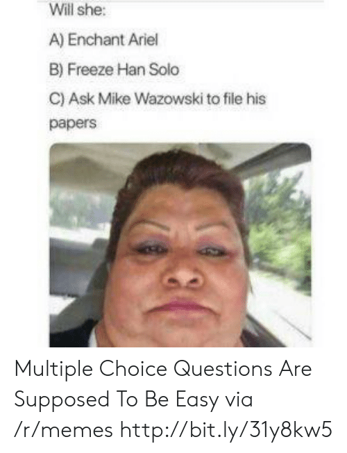 Han Solo: Will she:  A) Enchant Ariel  B) Freeze Han Solo  C) Ask Mike Wazowski to file his  papers Multiple Choice Questions Are Supposed To Be Easy via /r/memes http://bit.ly/31y8kw5