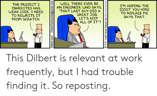 """who says: WILL THERE EVER BE  AN ENGINEER WHO SAYS,  """"THAT LAST GUY DID A  GREAT JOB  LET'S KEEP  ALL OF IT""""?  THE PROJECTI  INHERITED HAS  WEAK CODE. I NEED  TO REWRITE IT  FROM SCRATCH  IM HOPING THE  IDIOT YOU HIRE  TO REPLACE ME  SAYS THAT.  Dilbert.com  DilbertCartoonist@gmail.com This Dilbert is relevant at work frequently, but I had trouble finding it. So reposting."""