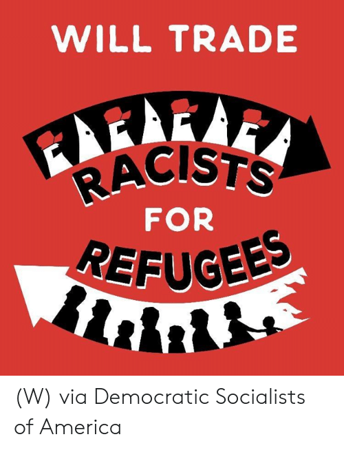 democratic: WILL TRADE  RACISTS  FOR  REFUGEE (W) via Democratic Socialists of America
