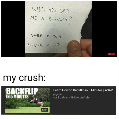 Blowjob, Crush, and How To: WILL YOU GIVE  ME A BLOWJOB  SMILE YES  BACK FLIP NO  Subscribe  my crush:  BACKFLIP  IN 5 MINUTES  Learn How to Backflip in 5 Minutes | ASAP  pigmie  vor 3 Jahren 18 Mio. Aufrufe  6:04