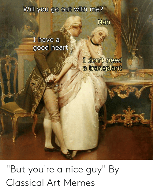 """Dank, Memes, and Good: Will you go out with me?  Nah  I have a  good heart  I don't need  a transplant """"But you're a nice guy""""  By Classical Art Memes"""