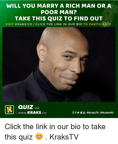 Click, Memes, and Link: WILL YOU MARRY A RICH MAN OR A  POOR MAN?  TAKE THIS QUIZ TO FIND OUT  VISIT KRAKS.CO CLICK THE LINK IN OUR BIO TO PARTICIPATE  QUiz v  www.KRAKS.co  @KraksTV   @KraksHQ Click the link in our bio to take this quiz 😊 . KraksTV