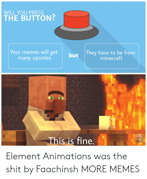 element: WILL YOU PRESS  THE BUTTON?  They have to be from  minecraft  Your memes will get  many upvotes  but  This is fine. Element Animations was the shit by Faachinsh MORE MEMES