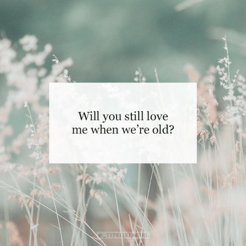 Love, Old, and Will: Will you still love  me when we're old?  @_TYPELIKEAGIRL