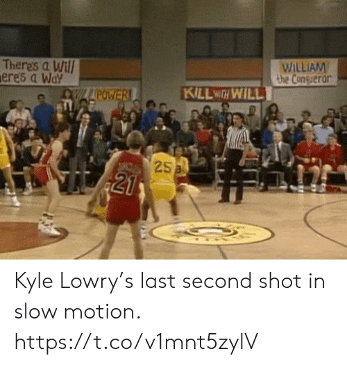 Kyle Lowry, Memes, and Slow Motion: WILLIAM  the Conqueror  Theres a Will  ere's a Way  KILL WITH WILL  OWLAPOWER!  25a  21 Kyle Lowry's last second shot in slow motion. https://t.co/v1mnt5zylV
