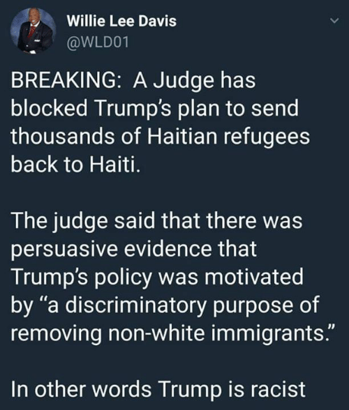 """Haiti, Trump, and White: Willie Lee Davis  @WLD01  BREAKING: A Judge has  blocked Trump's plan to send  thousands of Haitian refugees  back to Haiti.  The judge said that there was  persuasive evidence that  Trump's policy was motivated  by """"a discriminatory purpose of  removing non-white immigrants.""""  In other words Trump is racist"""