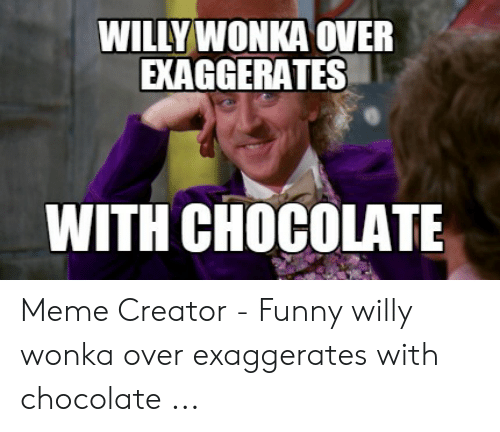 09dabd8154f0 Funny, Meme, and Willy Wonka: WILLYWONKA OVER EXAGGERATES WITH CHOCOLATE Meme  Creator -