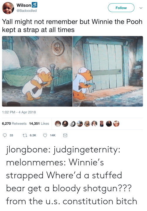 pooh: Wilson o  Follow  @Badoodled  Yall might not remember but Winnie the Pooh  kept a strap at all times  1:02 PM - 4 Apr 2018  6,270 Retweets 14,351 Likes  L6.3K  33  14K jlongbone: judgingeternity:  melonmemes: Winnie's strapped Where'd a stuffed bear get a bloody shotgun???  from the u.s. constitution bitch