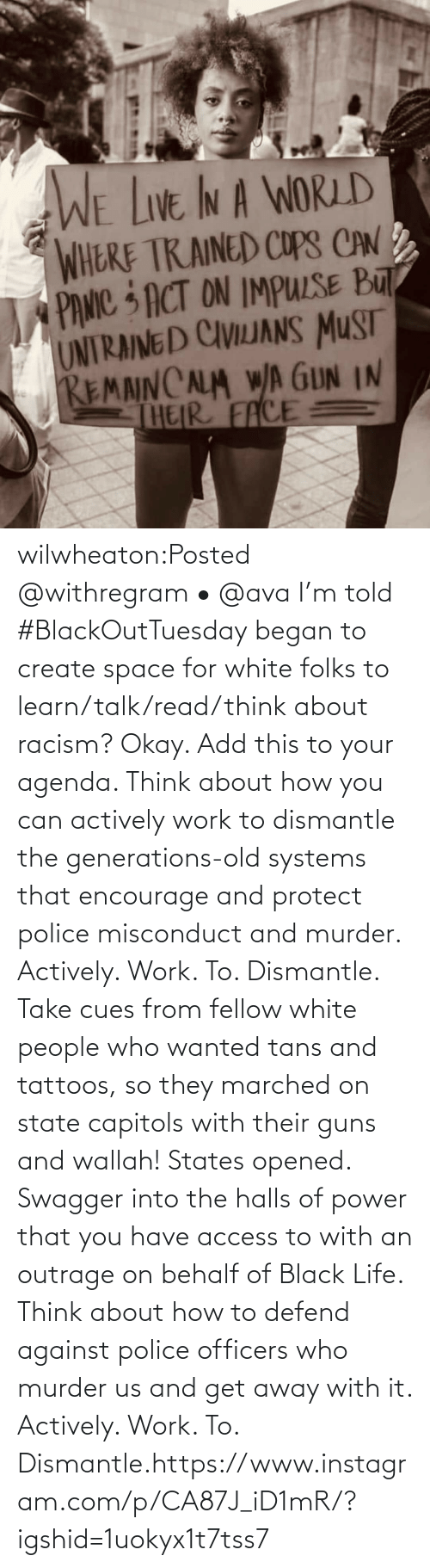 Your: wilwheaton:Posted @withregram • @ava I'm told #BlackOutTuesday began to create space for white folks to learn/talk/read/think about racism? Okay. Add this to your agenda. Think about how you can actively work to dismantle the generations-old systems that encourage and protect police misconduct and murder. Actively. Work. To. Dismantle. Take cues from fellow white people who wanted tans and tattoos, so they marched on state capitols with their guns and wallah! States opened. Swagger into the halls of power that you have access to with an outrage on behalf of Black Life. Think about how to defend against police officers who murder us and get away with it. Actively. Work. To. Dismantle.https://www.instagram.com/p/CA87J_iD1mR/?igshid=1uokyx1t7tss7