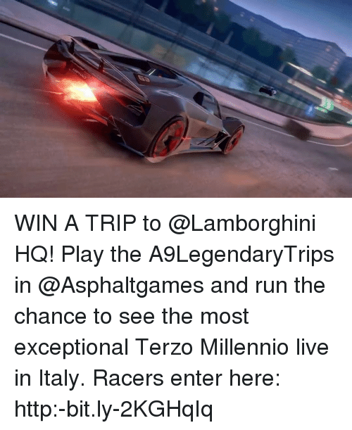 Memes, Run, and Lamborghini: WIN A TRIP to @Lamborghini HQ! Play the A9LegendaryTrips in @Asphaltgames and run the chance to see the most exceptional Terzo Millennio live in Italy. Racers enter here: http:-bit.ly-2KGHqIq