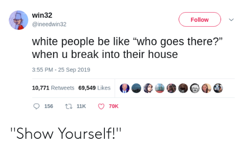 """Be Like, White People, and Break: win32  Follow  @ineedwin32  white people be like """"who goes there?""""  when u break into their house  3:55 PM - 25 Sep 2019  10,771 Retweets 69,549 Likes  t 11K  156  70K """"Show Yourself!"""""""