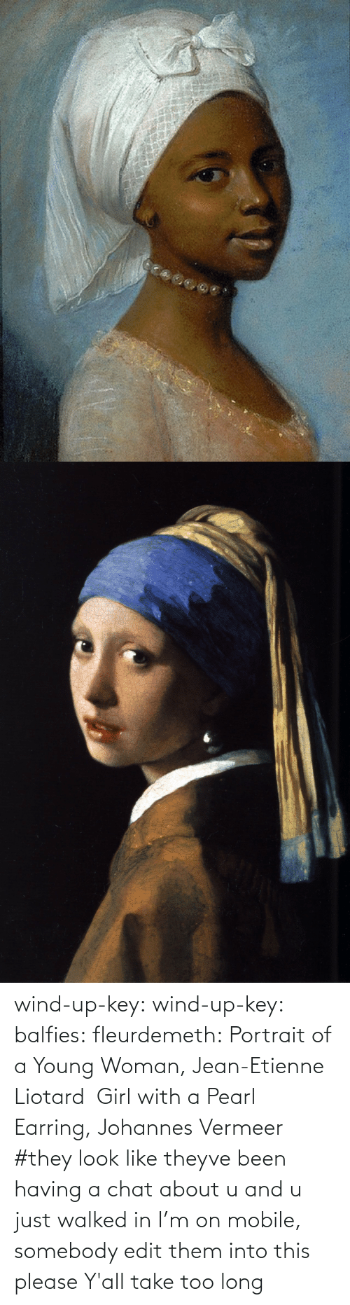 Too Long: wind-up-key: wind-up-key:   balfies:  fleurdemeth:  Portrait of a Young Woman, Jean-Etienne Liotard Girl with a Pearl Earring, Johannes Vermeer  #they look like theyve been having a chat about u and u just walked in   I'm on mobile, somebody edit them into this please   Y'all take too long