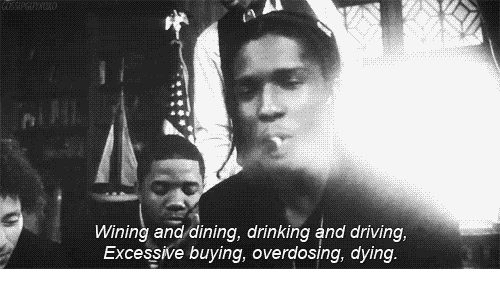 drinking and driving: Wining and dining, drinking and driving,  Excessive buying, overdosing, dying.