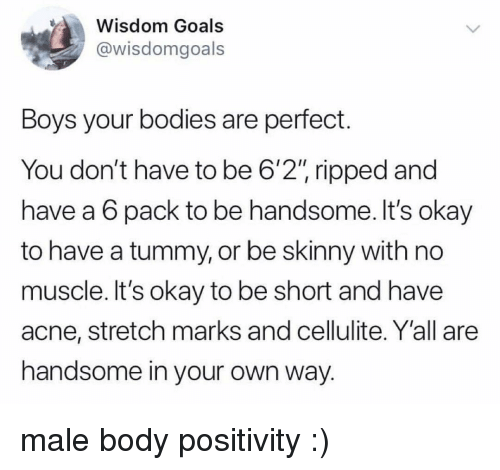 """Bodies , Goals, and Skinny: Wisdom Goals  @wisdomgoals  Boys your bodies are perfect.  You don't have to be 6'2"""" ripped and  have a 6 pack to be handsome. It's okay  to have a tummy, or be skinny with no  muscle. It's okay to be short and have  acne, stretch marks and cellulite. Y'all are  handsome in your own way. male body positivity :)"""