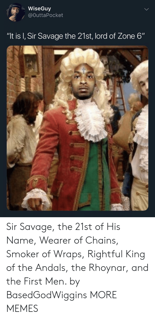 """Dank, Memes, and Savage: WiseGuy  / @OuttaPocket  """"It is I, Sir Savage the 21st, lord of Zone 6"""" Sir Savage, the 21st of His Name, Wearer of Chains, Smoker of Wraps, Rightful King of the Andals, the Rhoynar, and the First Men. by BasedGodWiggins MORE MEMES"""