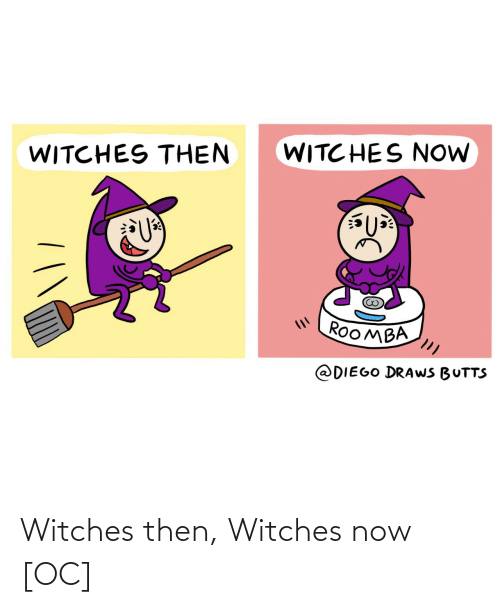 then: WITC HES NOW  WITCHES THEN  ROOMBA  @DIEGO DRAWS BUTTS Witches then, Witches now [OC]