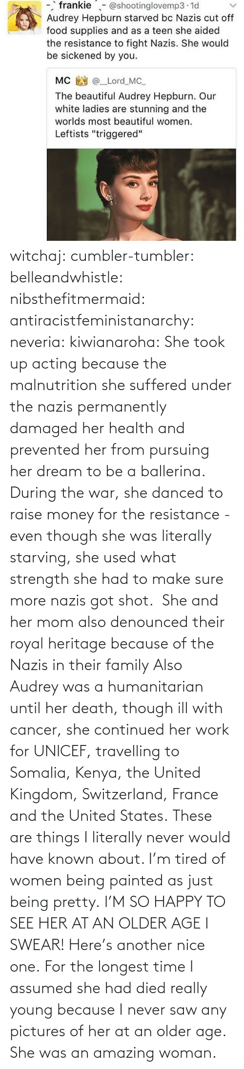 Target: witchaj: cumbler-tumbler:  belleandwhistle:  nibsthefitmermaid:  antiracistfeministanarchy:  neveria:  kiwianaroha: She took up acting because the malnutrition she suffered under the nazis permanently damaged her health and prevented her from pursuing her dream to be a ballerina. During the war, she danced to raise money for the resistance - even though she was literally starving, she used what strength she had to make sure more nazis got shot.  She and her mom also denounced their royal heritage because of the Nazis in their family  Also Audrey was a humanitarian until her death, though ill with cancer, she continued her work for UNICEF, travelling to Somalia, Kenya, the United Kingdom, Switzerland, France and the United States.  These are things I literally never would have known about. I'm tired of women being painted as just being pretty.  I'M SO HAPPY TO SEE HER AT AN OLDER AGE I SWEAR!  Here's another nice one.   For the longest time I assumed she had died really young because I never saw any pictures of her at an older age.  She was an amazing woman.