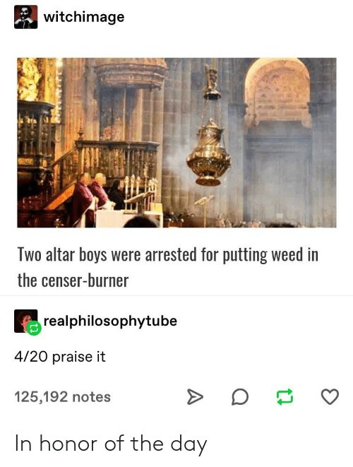 Tumblr, Weed, and 4 20: witchimage  Two altar boys were arrested for putting weed in  the censer-burner  realphilosophytube  4/20 praise it  125,192 notes In honor of the day