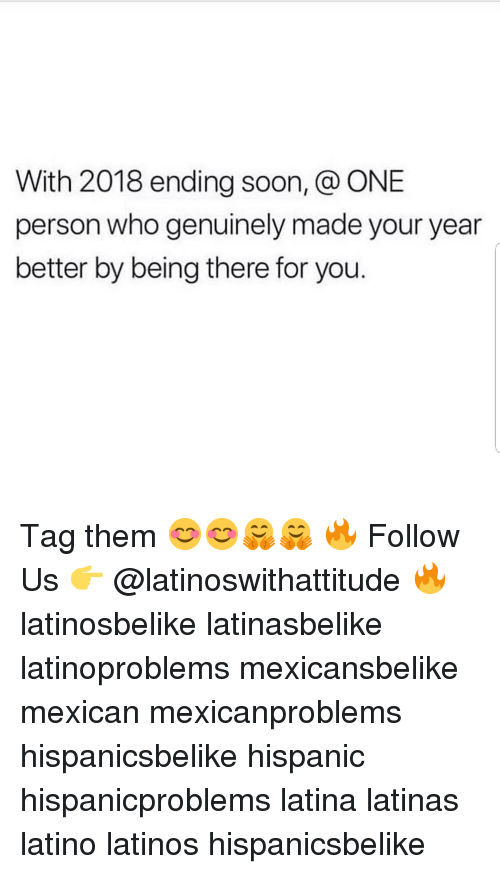 Latinos, Memes, and Soon...: With 2018 ending soon, @ ONE  person who genuinely made your year  better by being there for you. Tag them 😊😊🤗🤗 🔥 Follow Us 👉 @latinoswithattitude 🔥 latinosbelike latinasbelike latinoproblems mexicansbelike mexican mexicanproblems hispanicsbelike hispanic hispanicproblems latina latinas latino latinos hispanicsbelike