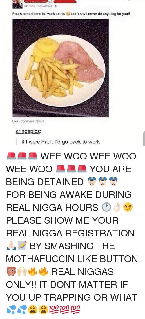 Cringe Pics: With  22 mins Ecdesfiold it  Paul's come home fro work to this  dont say never do anything for you!!  Liko Commont Sharo  cringe pics:  if I were Paul, l'd go back to work 🚨🚨🚨 WEE WOO WEE WOO WEE WOO 🚨🚨🚨 YOU ARE BEING DETAINED 👮🏻👮🏻👮🏻 FOR BEING AWAKE DURING REAL NIGGA HOURS 🕐👌🏻😏 PLEASE SHOW ME YOUR REAL NIGGA REGISTRATION 🙏🏻📝 BY SMASHING THE MOTHAFUCCIN LIKE BUTTON 🙊🙌🏼🔥🔥 REAL NIGGAS ONLY!! IT DONT MATTER IF YOU UP TRAPPING OR WHAT 💦💦😩😩💯💯💯