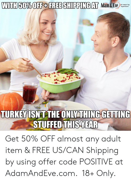 Item: WITH 50% OFF+ FREE SHIPPING AT Adam&Eve  #1 Adult Toy  Superstore  TURKEY ISNT THE ONLY THING GETTING  STUFFED THIS YEAR   Get 50% OFF almost any adult item & FREE US/CAN Shipping by using offer code POSITIVE at AdamAndEve.com. 18+ Only.