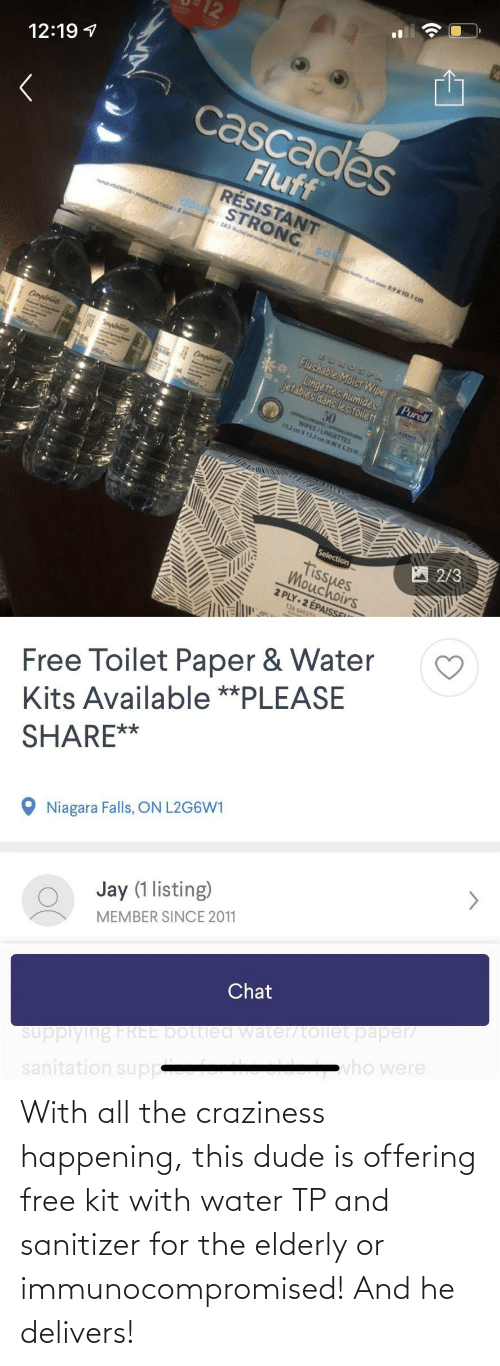 dude: With all the craziness happening, this dude is offering free kit with water TP and sanitizer for the elderly or immunocompromised! And he delivers!