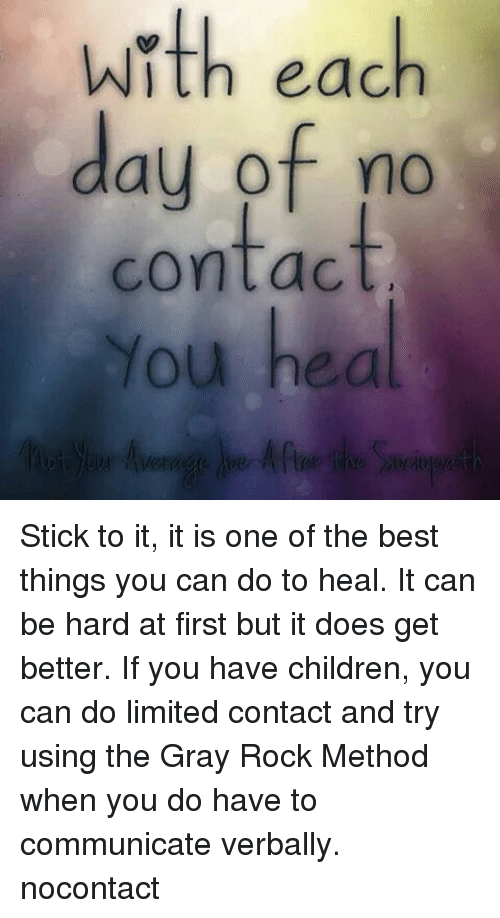 Children, Memes, and Best: with each  day of no  contact  You hea Stick to it, it is one of the best things you can do to heal. It can be hard at first but it does get better. If you have children, you can do limited contact and try using the Gray Rock Method when you do have to communicate verbally. nocontact
