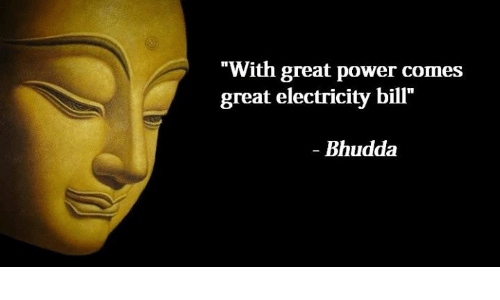 "Greates: ""With great power comes  great electricity bill'""  Bhudda"