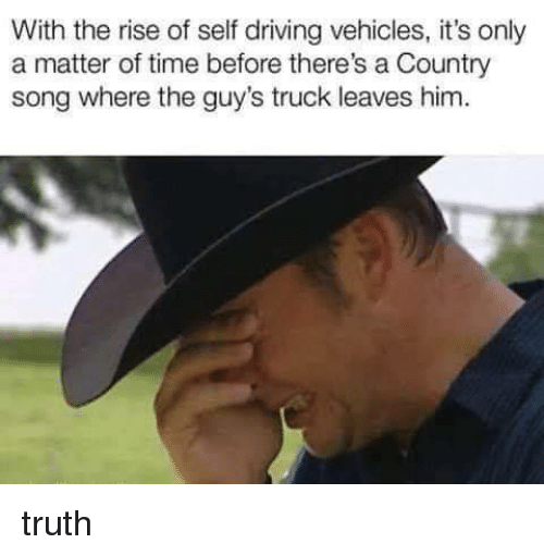 Driving, Time, and Truth: With the rise of self driving vehicles, it's only  a matter of time before there's a Country  song where the guy's truck leaves him truth