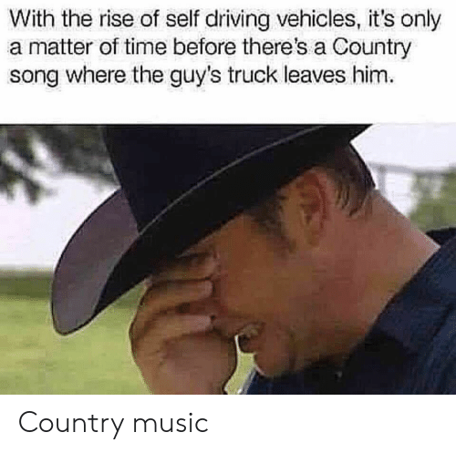 Driving, Music, and Country Music: With the rise of self driving vehicles, it's only  a matter of time before there's a Country  song where the guy's truck leaves him Country music