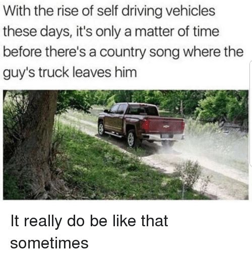 Be Like, Driving, and Time: With the rise of self driving vehicles  these days, it's only a matter of time  before there's a country song where the  guy's truck leaves him It really do be like that sometimes