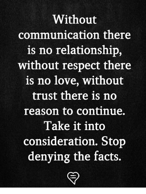 Facts, Love, and Memes: Without  communication there  is no relationship,  without respect there  is no love, without  trust there is no  reason to continue.  Take it into  consideration. Stop  denying the facts.