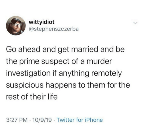 Suspicious: wittyidiot  @stephenszczerba  Go ahead and get married and be  the prime suspect of a murder  investigation if anything remotely  suspicious happens to them for the  rest of their life  3:27 PM · 10/9/19 · Twitter for iPhone