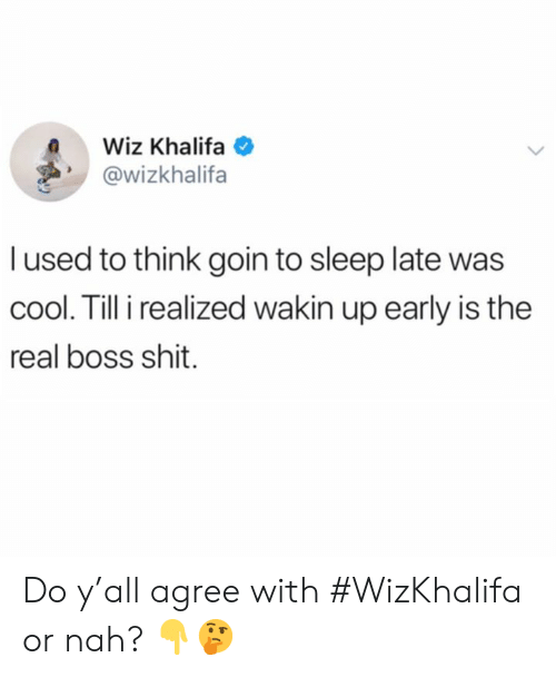 Shit, Wiz Khalifa, and Cool: Wiz Khalifa  @wizkhalifa  l used to think goin to sleep late was  cool. Till i realized wakin up early is the  real boss shit. Do y'all agree with #WizKhalifa or nah? 👇🤔