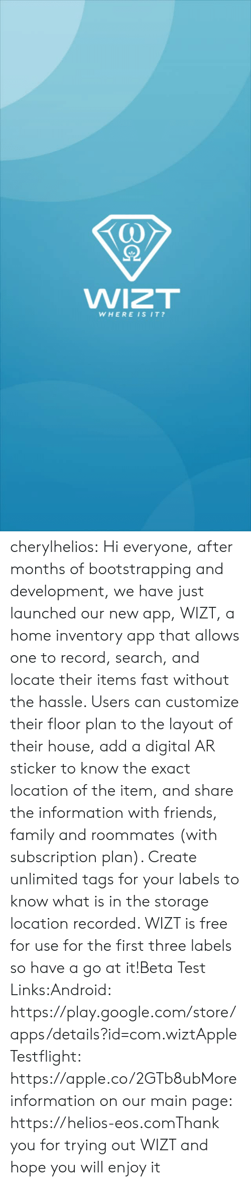 Android, Apple, and Family: WIZT  WHEREISIT? cherylhelios:  Hi everyone, after months of bootstrapping and development, we have just launched our new app, WIZT, a home inventory app that allows one to record, search, and locate their items fast without the hassle. Users can customize their floor plan to the layout of their house, add a digital AR sticker to know the exact location of the item, and share the information with friends, family and roommates (with subscription plan). Create unlimited tags for your labels to know what is in the storage location recorded. WIZT is free for use for the first three labels so have a go at it!Beta Test Links:Android: https://play.google.com/store/apps/details?id=com.wiztApple Testflight: https://apple.co/2GTb8ubMore information on our main page: https://helios-eos.comThank you for trying out WIZT and hope you will enjoy it