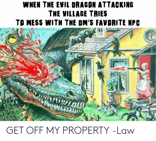 Witn, DnD, and Evil: WNEN THE EVIL DRAGON ATTACKING  THE WILLAGE TRIES  TO MESS WITN THE DM'S FAWORITE NPC  CoWdndmemes GET OFF MY PROPERTY  -Law