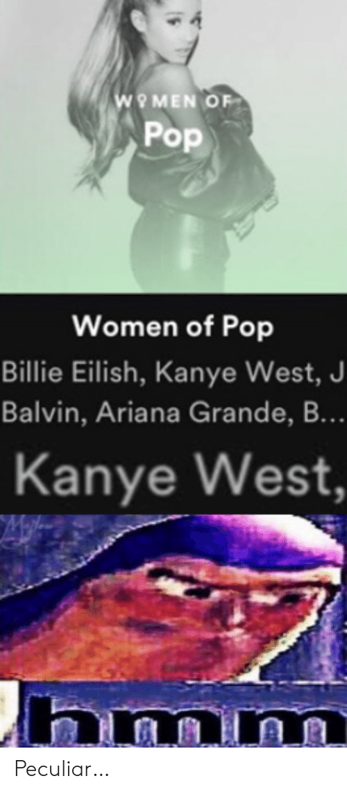 ariana grande: wO MEN OF  Pop  Women of Pop  Billie Eilish, Kanye West, J  Balvin, Ariana Grande, B...  Kanye West,  hmm Peculiar…