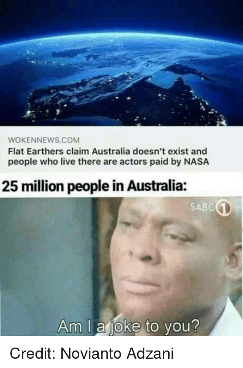 Memes, Nasa, and Australia: WOKENNEWS.COM  Flat Earthers claim Australia doesn't exist and  people who live there are actors paid by NASA  25 million people in Australia:  SABC  Am I aioke to you? Credit: Novianto Adzani