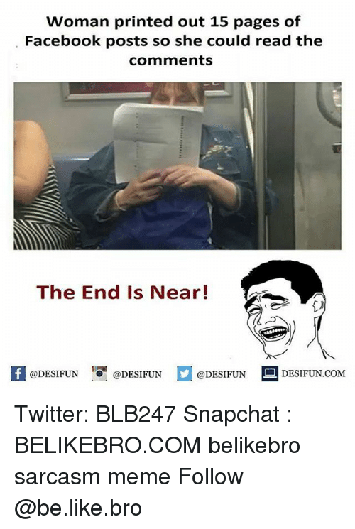 Memeing: Woman printed out 15 pages of  Facebook posts so she could read the  comments  The End Is Near!  K @DESIFUN 증@DESIFUN  @DESIFUN-DESIFUN.COM Twitter: BLB247 Snapchat : BELIKEBRO.COM belikebro sarcasm meme Follow @be.like.bro
