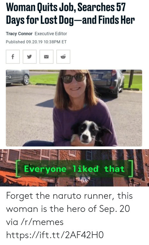 executive: Woman Quits Job, Searches 57  Days for Lost Dog-and Finds Her  Tracy Connor Executive Editor  Published 09.20.19 10:38PM ET  f  ng  Everyone 1iked that Forget the naruto runner, this woman is the hero of Sep. 20 via /r/memes https://ift.tt/2AF42H0