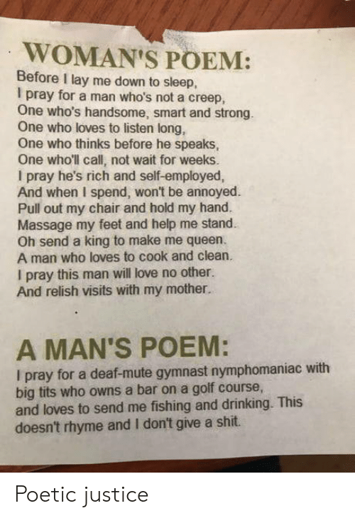 owns: WOMAN'S POEM:  Before I lay me down to sleep,  I pray for a man who's not a creep,  One who's handsome, smart and strong.  One who loves to listen long,  One who thinks before he speaks,  One who'll call, not wait for weeks.  I pray he's rich and self-employed,  And when I spend, won't be annoyed  Pull out my chair and hold my hand.  Massage my feet and help me stand  Oh send a king to make me queen.  A man who loves to cook and clean.  I pray this man will love no other.  And relish visits with my mother.  A MAN'S POEM:  I pray for a deaf-mute gymnast nymphomaniac with  big tits who owns a bar on a golf course,  and loves to send me fishing and drinking. This  doesn't rhyme and I don't give a shit. Poetic justice