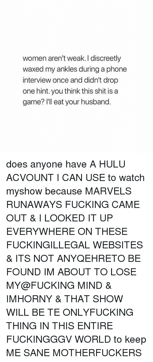 Fucking, Hulu, and Phone: women aren't weak. I discreetly  waxed my ankles during a phone  interview once and didn't drop  one hint. you think this shit is a  game? Ill eat your husband. does anyone have A HULU ACVOUNT I CAN USE to watch myshow because MARVELS RUNAWAYS FUCKING CAME OUT & I LOOKED IT UP EVERYWHERE ON THESE FUCKINGILLEGAL WEBSITES & ITS NOT ANYQEHRETO BE FOUND IM ABOUT TO LOSE MY@FUCKING MIND & IMHORNY & THAT SHOW WILL BE TE ONLYFUCKING THING IN THIS ENTIRE FUCKINGGGV WORLD to keep ME SANE MOTHERFUCKERS