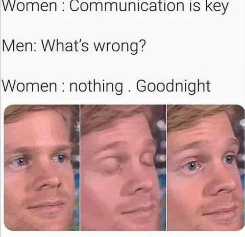 Memes, Women, and 🤖: Women: Communication is key  Men: What's wrong?  Women: nothing. Goodnight