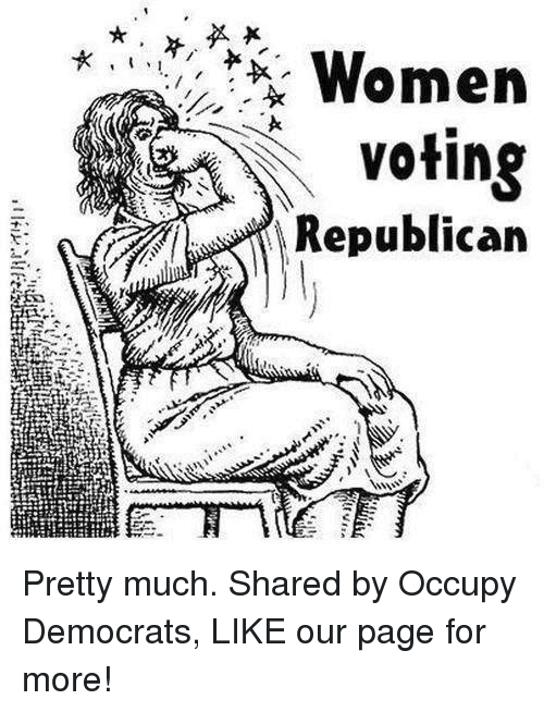 Voting Republican: Women  voting  Republican Pretty much.  Shared by Occupy Democrats, LIKE our page for more!